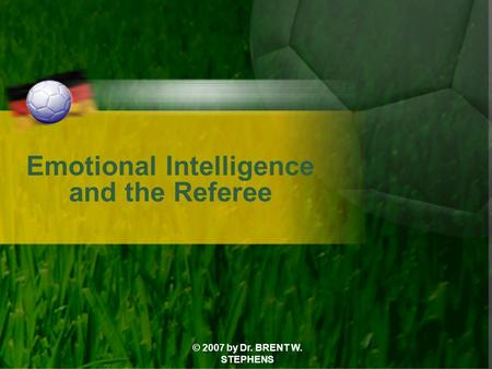 © 2007 by Dr. BRENT W. STEPHENS Emotional Intelligence and the Referee.