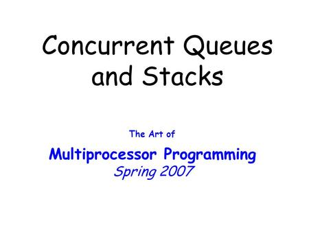 Concurrent Queues and Stacks The Art of Multiprocessor Programming Spring 2007.