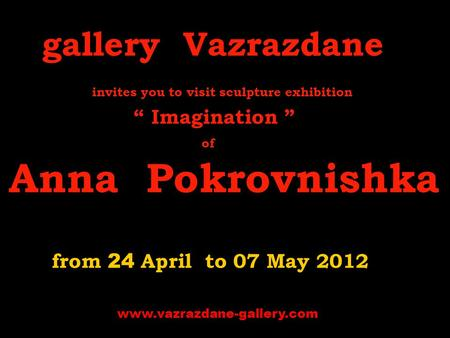 "Gallery Vazrazdane invites you to visit s culpture exhibition "" Imagination "" of Anna Pokrovnishka from 24 April to 07 May 2012 www.vazrazdane-gallery.com."