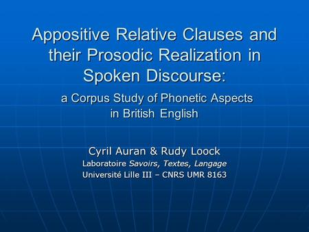 Appositive Relative Clauses and their Prosodic Realization in Spoken Discourse: a Corpus Study of Phonetic Aspects in British English Cyril Auran & Rudy.
