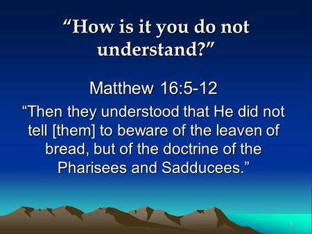 "1 ""How is it you do not understand?"" Matthew 16:5-12 ""Then they understood that He did not tell [them] to beware of the leaven of bread, but of the doctrine."