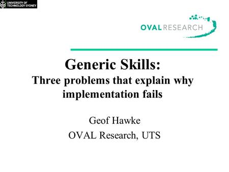 Generic Skills: Three problems that explain why implementation fails Geof Hawke OVAL Research, UTS.