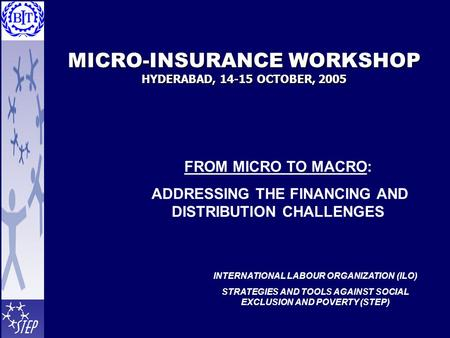 MICRO-INSURANCE WORKSHOP HYDERABAD, 14-15 OCTOBER, 2005 FROM MICRO TO MACRO: ADDRESSING THE FINANCING AND DISTRIBUTION CHALLENGES INTERNATIONAL LABOUR.