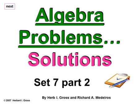 Algebra Problems… Solutions Algebra Problems… Solutions © 2007 Herbert I. Gross Set 7 part 2 By Herb I. Gross and Richard A. Medeiros next.