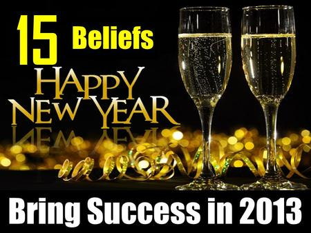 Bring Success in 2013 15 Beliefs. You don't have to wait for someone to accept, to promote, to select... to somehow discover. Access is nearly unlimited;