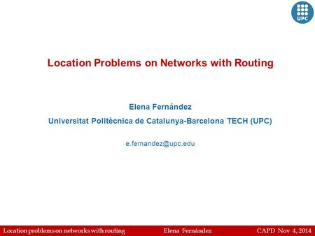 Location problems on networks with routing Elena Fernández CAPD Nov 4, 2014 Location Problems on Networks with Routing Elena Fernández Universitat Politècnica.