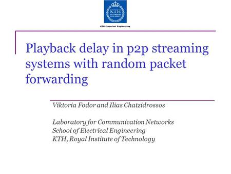Playback delay in p2p streaming systems with random packet forwarding Viktoria Fodor and Ilias Chatzidrossos Laboratory for Communication Networks School.
