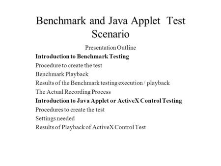 Benchmark and Java Applet Test Scenario Presentation Outline Introduction to Benchmark Testing Procedure to create the test Benchmark Playback Results.