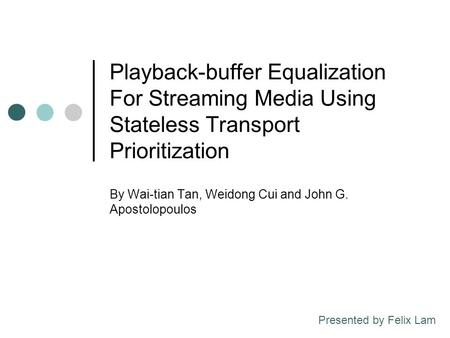 Playback-buffer Equalization For Streaming Media Using Stateless Transport Prioritization By Wai-tian Tan, Weidong Cui and John G. Apostolopoulos Presented.