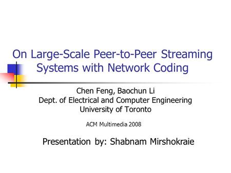 On Large-Scale Peer-to-Peer Streaming Systems with Network Coding Chen Feng, Baochun Li Dept. of Electrical and Computer Engineering University of Toronto.