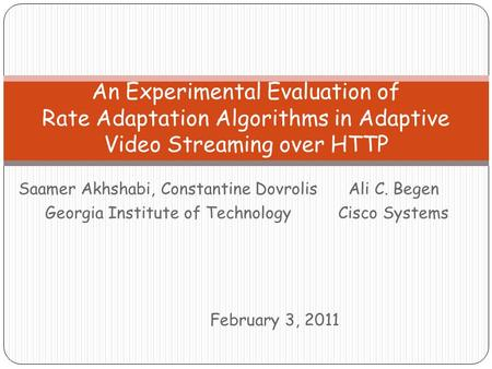 Saamer Akhshabi, Constantine Dovrolis Georgia Institute of Technology An Experimental Evaluation of Rate Adaptation Algorithms in Adaptive Video Streaming.