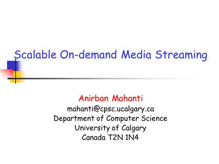 Scalable On-demand Media Streaming Anirban Mahanti Department of Computer Science University of Calgary Canada T2N 1N4.