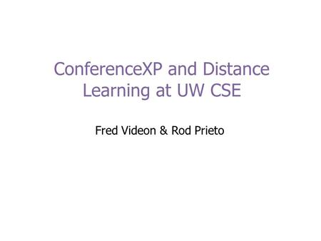 ConferenceXP and Distance Learning at UW CSE Fred Videon & Rod Prieto.