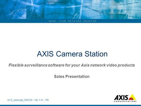 AXIS Camera Station Flexible surveillance software for your Axis network video products Sales Presentation Welcome to this short presentation of the.