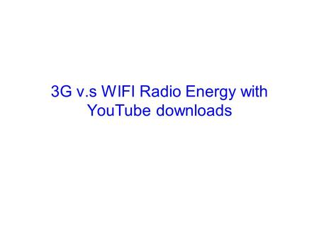 3G v.s WIFI Radio Energy with YouTube downloads. Energy in Mobile Phone Data Transfers In 3G, there are three states –Idle –DCH (Dedicated Channel), do.