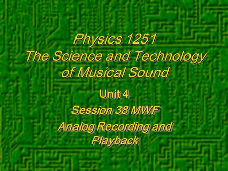 Physics 1251 The Science and Technology of Musical Sound Unit 4 Session 38 MWF Analog Recording and Playback Unit 4 Session 38 MWF Analog Recording and.