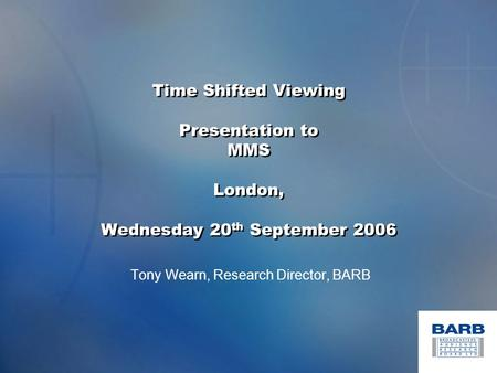 Time Shifted Viewing Presentation to MMS London, Wednesday 20 th September 2006 Tony Wearn, Research Director, BARB.