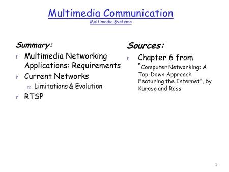 1 Multimedia Communication Multimedia Systems Summary: r Multimedia Networking Applications: Requirements r Current Networks m Limitations & Evolution.