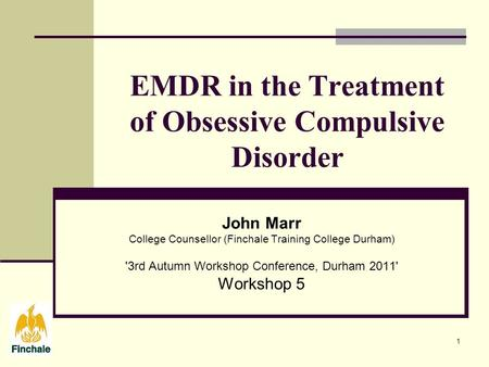 1 EMDR in the Treatment of Obsessive Compulsive Disorder John Marr College Counsellor (Finchale Training College Durham) '3rd Autumn Workshop Conference,