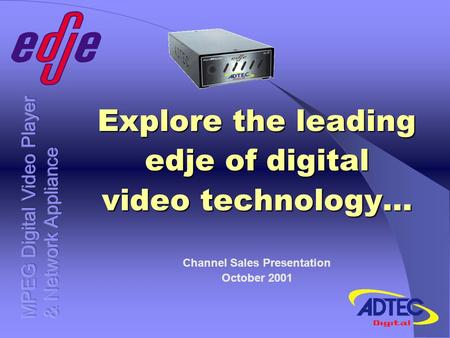 Explore the leading edje of digital video technology… Channel Sales Presentation October 2001.