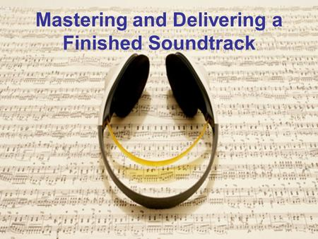 Mastering and Delivering a Finished Soundtrack. Mastering Playback Environment The mastering process in post production is largely driven by the environment.