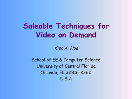 Saleable Techniques for Video on Demand Kien A. Hua School of EE & Computer Science University of Central Florida Orlando, FL 32816-2362 U.S.A.