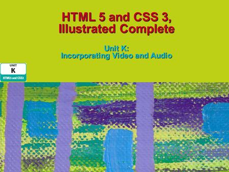 HTML 5 and CSS 3, Illustrated Complete Unit K: Incorporating Video and Audio.