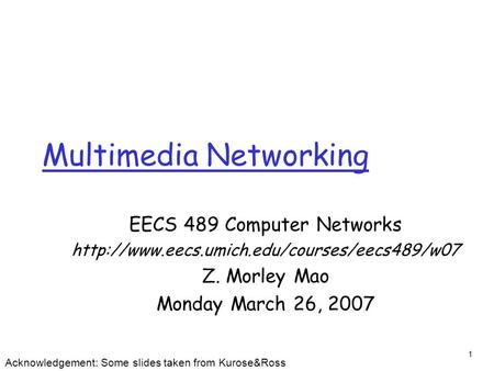 1 Multimedia Networking EECS 489 Computer Networks  Z. Morley Mao Monday March 26, 2007 Acknowledgement: Some.