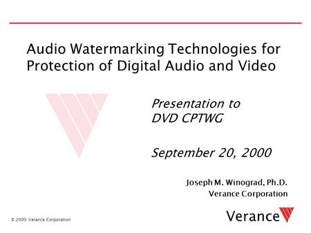 © 2000 Verance Corporation Verance Audio Watermarking Technologies for Protection of Digital Audio and Video Joseph M. Winograd, Ph.D. Verance Corporation.