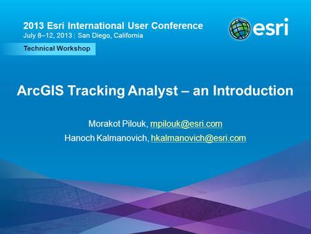 Technical Workshop 2013 Esri International User Conference July 8–12, 2013 | San Diego, California ArcGIS Tracking Analyst – an Introduction Morakot Pilouk,