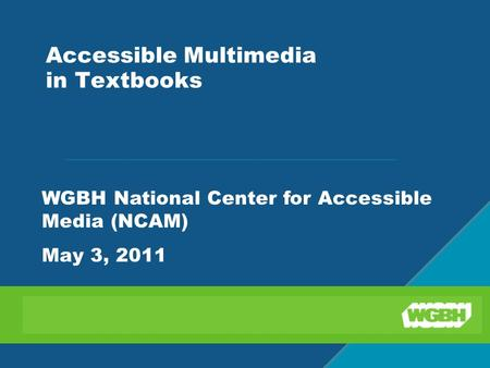 Accessible Multimedia in Textbooks WGBH National Center for Accessible Media (NCAM) May 3, 2011.