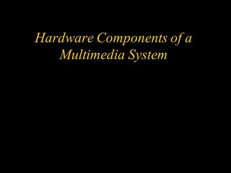 Hardware Components of a Multimedia System. Objectives w Describe why hardware standards are important w Describe the MPC standard and specify its significance.