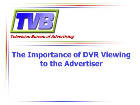 Television Bureau of Advertising The Importance of DVR Viewing to the Advertiser.