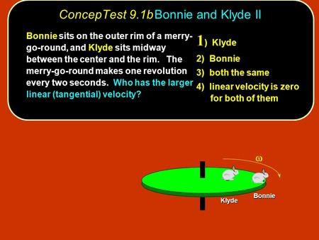 ConcepTest 9.1bBonnie and Klyde II Bonnie Klyde 1 ) Klyde 2) Bonnie 3) both the same 4) linear velocity is zero for both of them Bonnie sits on the outer.