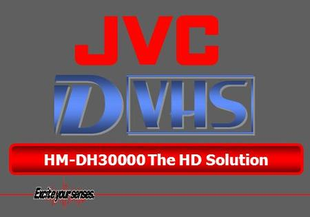 ® HM-DH30000 The HD Solution. D-VHS is creating a smooth transition from analog to digital. Benefits carried over from the Current VHS Technology New.