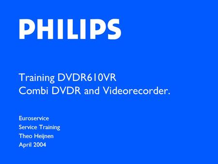 Training DVDR610VR Combi DVDR and Videorecorder. Euroservice Service Training Theo Heijnen April 2004.