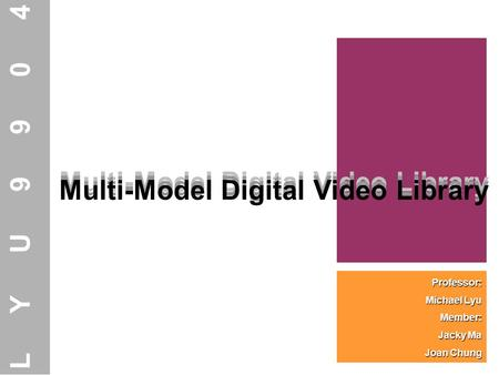 Multi-Model Digital Video Library Professor: Michael Lyu Member: Jacky Ma Joan Chung Multi-Model Digital Video Library LYU9904 Multi-Model Digital Video.