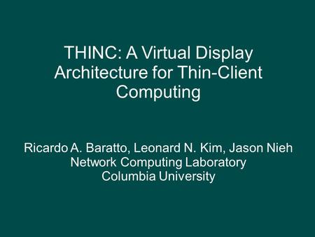 THINC: A Virtual Display Architecture for Thin-Client Computing Ricardo A. Baratto, Leonard N. Kim, Jason Nieh Network Computing Laboratory Columbia University.