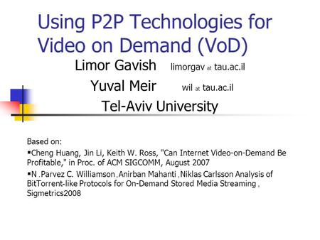 Using P2P Technologies for Video on Demand (VoD) Limor Gavish limorgav at tau.ac.il Yuval Meir wil at tau.ac.il Tel-Aviv University Based on:  Cheng Huang,