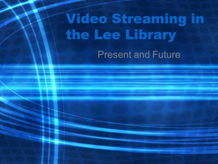 Video Streaming in the Lee Library Present and Future.
