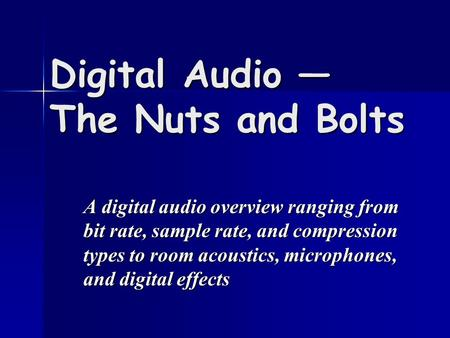 Digital Audio — The Nuts and Bolts A digital audio overview ranging from bit rate, sample rate, and compression types to room acoustics, microphones, and.