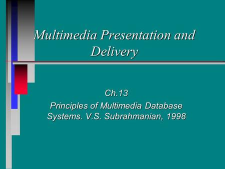 Multimedia Presentation and Delivery Ch.13 Principles of Multimedia Database Systems. V.S. Subrahmanian, 1998.