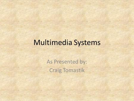 Multimedia Systems As Presented by: Craig Tomastik.