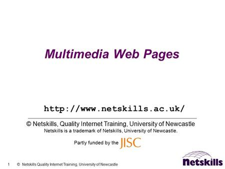 1 © Netskills Quality Internet Training, University of Newcastle Multimedia Web Pages © Netskills, Quality Internet Training, University of Newcastle Netskills.