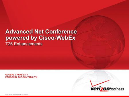 © 2008 Verizon. All Rights Reserved. PTE13015 06/08 GLOBAL CAPABILITY. PERSONAL ACCOUNTABILITY. Advanced Net Conference powered by Cisco-WebEx T26 Enhancements.