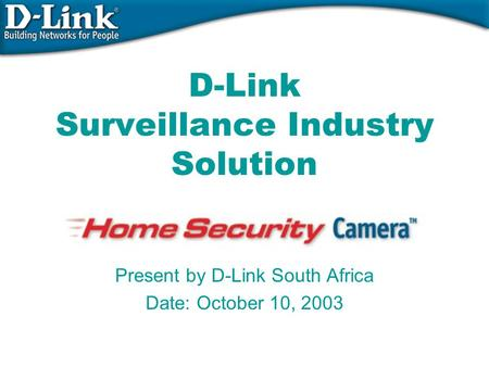 D-Link Surveillance Industry Solution Present by D-Link South Africa Date: October 10, 2003.