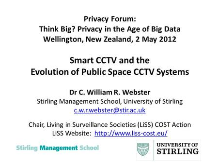 Privacy Forum: Think Big? Privacy in the Age of Big Data Wellington, New Zealand, 2 May 2012 Smart CCTV and the Evolution of Public Space CCTV Systems.
