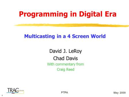 111 PTPA May 2009 Programming in Digital Era David J. LeRoy Chad Davis With commentary from Craig Reed Multicasting in a 4 Screen World.