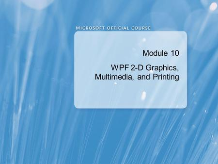 Module 10 WPF 2-D Graphics, Multimedia, and Printing.