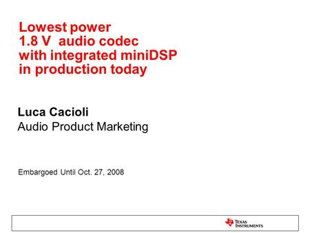 Lowest power 1.8 V audio codec with integrated miniDSP in production today Luca Cacioli Audio Product Marketing Embargoed Until Oct. 27, 2008.